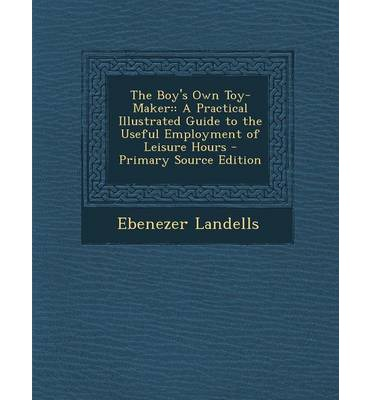 The Boy's Own Toy-Maker : : A Practical Illustrated Guide to the Useful Employment of Leisure Hours - Primary Source Edition