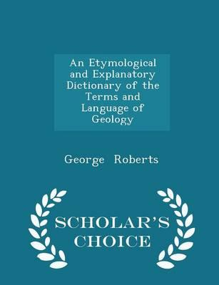 An Etymological and Explanatory Dictionary of the Terms and Language of Geology - Scholar's Choice Edition