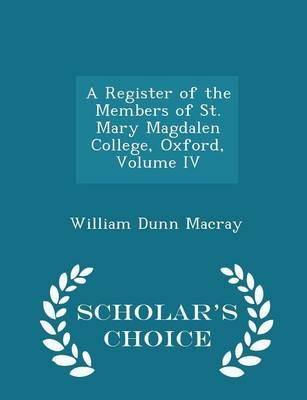 A Register of the Members of St. Mary Magdalen College, Oxford, Volume IV - Scholar's Choice Edition