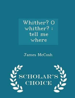 Whither? O Whither? : Tell Me Where - Scholar's Choice Edition