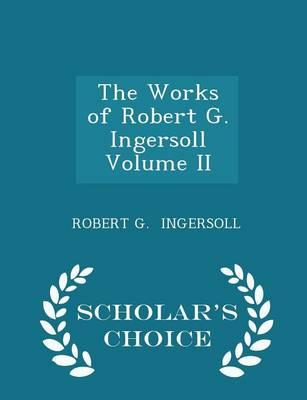The Works of Robert G. Ingersoll Volume II - Scholar's Choice Edition