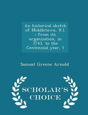 An Historical Sketch of Middletown, R.I. : From Its Organization, in 1743, to the Centennial Year, 1 - Scholar's Choice Edition