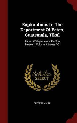 Explorations in the Department of Peten, Guatemala, Tikal : Report of Explorations for the Museum, Volume 5, Issues 1-3