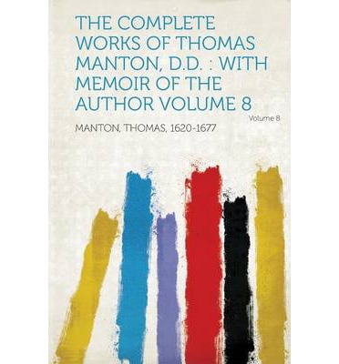 The Complete Works of Thomas Manton, D.D. : With Memoir of the Author Volume 8