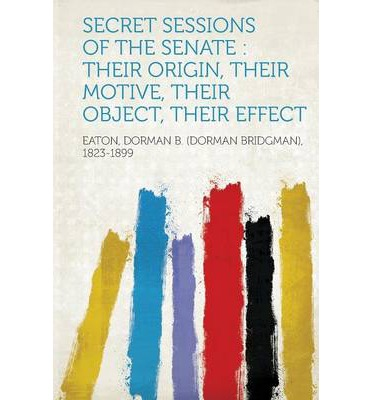 Secret Sessions of the Senate : Their Origin, Their Motive, Their Object, Their Effect