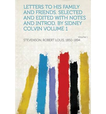 Letters to His Family and Friends. Selected and Edited with Notes and Introd. by Sidney Colvin Volume 1 Volume 1
