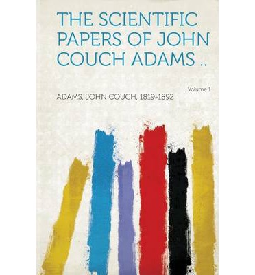 The Scientific Papers of John Couch Adams .. Volume 1