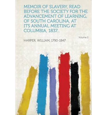 Memoir of Slavery, Read Before the Society for the Advancement of Learning, of South Carolina, at Its Annual Meeting at Columbia, 1837... Volume 2