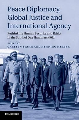 Peace Diplomacy, Global Justice and International Agency : Rethinking Human Security and Ethics in the Spirit of Dag Hammarskjold