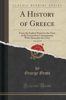 A History of Greece, Vol. 4 of 10 : From the Earliest Period to the Close of the Generation Contemporary with Alexander the Great (Classic Reprint)