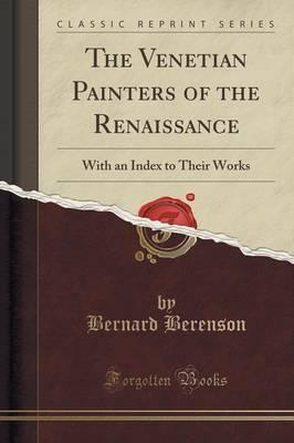 The Venetian Painters of the Renaissance : With an Index to Their Works (Classic Reprint)