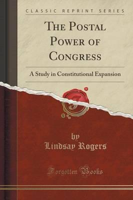 The Postal Power of Congress : A Study in Constitutional Expansion (Classic Reprint)