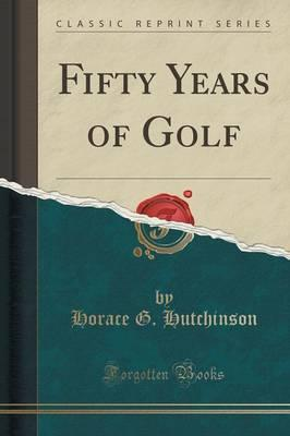Fifty Years of Golf (Classic Reprint)