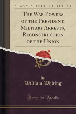 Public Domain Ebooks herunterladen The War Powers of the President, Military Arrests, Reconstruction of the Union Classic Reprint by Dr William Whiting 1330770501 ePub