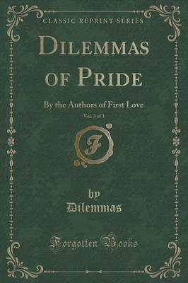Dilemmas of Pride, Vol. 3 of 3 : By the Authors of First Love (Classic Reprint)
