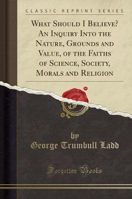 What Should I Believe? an Inquiry Into the Nature, Grounds and Value, of the Faiths of Science, Society, Morals and Religion (Classic Reprint)
