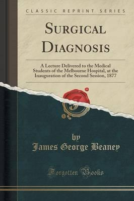 Surgical Diagnosis : A Lecture Delivered to the Medical Students of the Melbourne Hospital, at the Inauguration of the Second Session, 1877 (Classic Reprint)