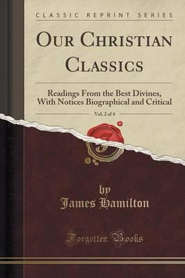 Our Christian Classics, Vol. 2 of 4 : Readings from the Best Divines, with Notices Biographical and Critical (Classic Reprint)