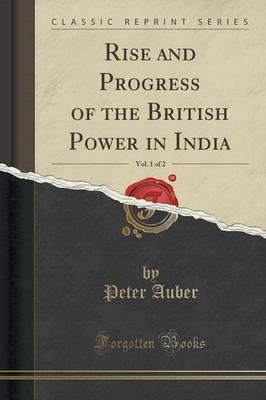 Rise and Progress of the British Power in India, Vol. 1 of 2 (Classic Reprint)
