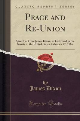 Peace and Re-Union : Speech of Hon. James Dixon, of Delivered in the Senate of the United States, February 27, 1866 (Classic Reprint)