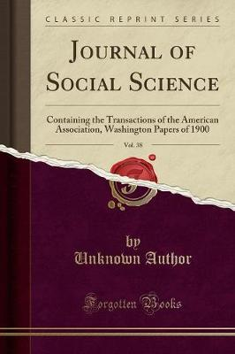Journal of Social Science, Vol. 38 : Containing the Transactions of the American Association, Washington Papers of 1900 (Classic Reprint)