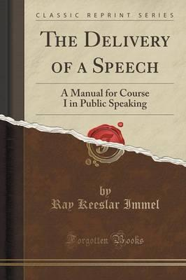 The Delivery of a Speech : A Manual for Course I in Public Speaking (Classic Reprint)