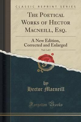 The Poetical Works of Hector MacNeill, Esq., Vol. 1 of 2 : A New Edition, Corrected and Enlarged (Classic Reprint)