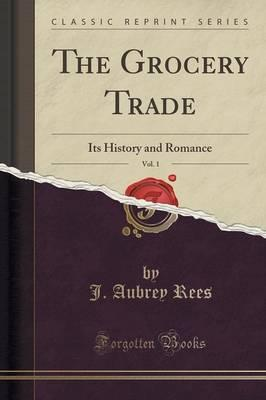 The Grocery Trade, Vol. 1 : Its History and Romance (Classic Reprint)