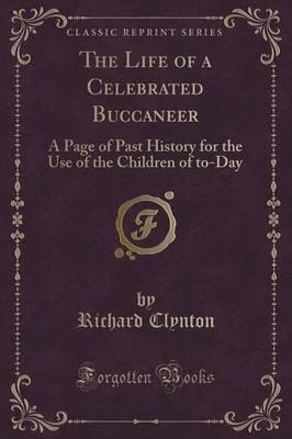 Scarica libri di testo per torrent gratuiti The Life of a Celebrated Buccaneer : A Page of Past History for the Use of the Children of To-Day Classic Reprint by Richard Clynton in Italian PDF PDB 9781331569435
