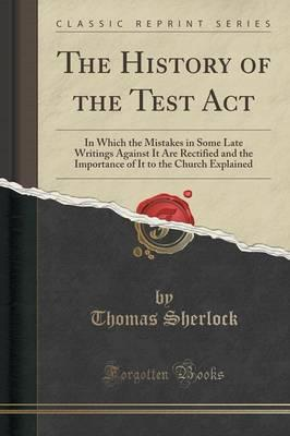 Ebook sicherer Download The History of the Test ACT : In Which the Mistakes in Some Late Writings Against It Are Rectified and the Importance of It to the Church Explained Classic Reprint 9781331594710 by Thomas Sherlock PDF RTF DJVU