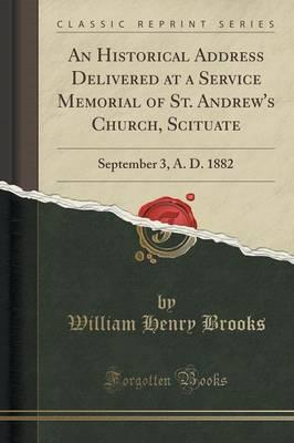 An Historical Address Delivered at a Service Memorial of St. Andrew's Church, Scituate : September 3, A. D. 1882 (Classic Reprint)