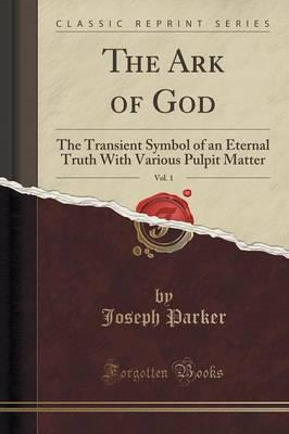 The Ark of God, Vol. 1 : The Transient Symbol of an Eternal Truth with Various Pulpit Matter (Classic Reprint)