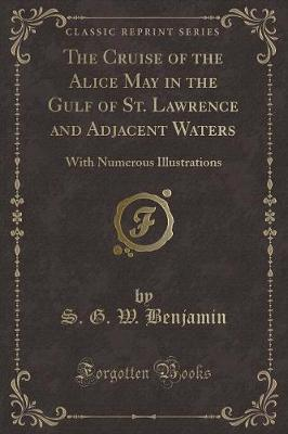 The Cruise of the Alice May in the Gulf of St. Lawrence and Adjacent Waters : With Numerous Illustrations (Classic Reprint)