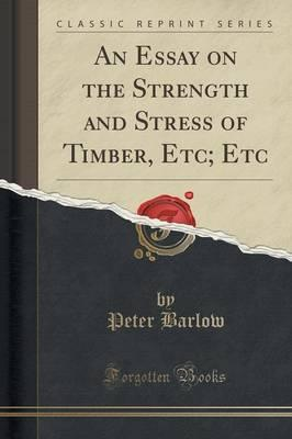 An Essay on the Strength and Stress of Timber, Etc; Etc (Classic Reprint)