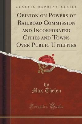 Opinion on Powers of Railroad Commission and Incorporated Cities and Towns Over Public Utilities (Classic Reprint)