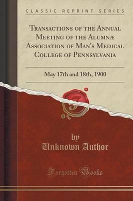 Transactions of the Annual Meeting of the Alumnae Association of Man's Medical College of Pennsylvania : May 17th and 18th, 1900 (Classic Reprint)