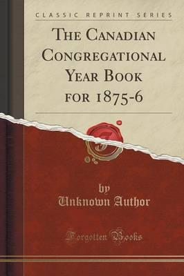 The Canadian Congregational Year Book for 1875-6 (Classic Reprint)
