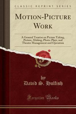 Motion-Picture Work : A General Treatise on Picture Taking, Picture, Making, Photo-Plays, and Theater Management and Operation (Classic Reprint)