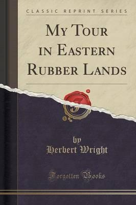 My Tour in Eastern Rubber Lands (Classic Reprint)