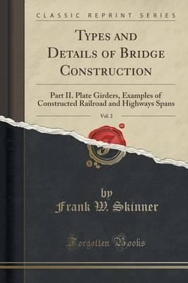 Types and Details of Bridge Construction, Vol. 2 : Part II. Plate Girders, Examples of Constructed Railroad and Highways Spans (Classic Reprint)