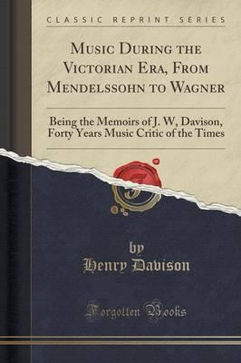 Music During the Victorian Era, from Mendelssohn to Wagner : Being the Memoirs of J. W, Davison, Forty Years Music Critic of the Times (Classic Reprint)