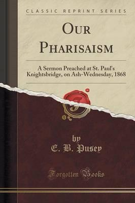 Our Pharisaism : A Sermon Preached at St. Paul's Knightsbridge, on Ash-Wednesday, 1868 (Classic Reprint)