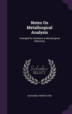 Notes on Metallurgical Analysis : Arranged for Students in Metallurgical Chemistry