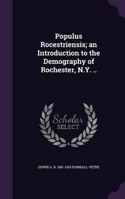 Populus Rocestriensis; An Introduction to the Demography of Rochester, N.Y. ..