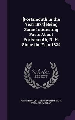 [Portsmouth in the Year 1824] Being Some Interesting Facts about Portsmouth, N. H. Since the Year 1824