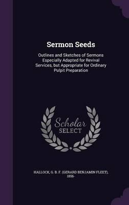Sermon Seeds : Outlines and Sketches of Sermons Especially Adapted for Revival Services, But Appropriate for Ordinary Pulpit Preparation