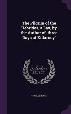 The Pilgrim of the Hebrides, a Lay, by the Author of 'Three Days at Killarney'