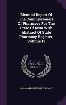 Biennial Report of the Commissioners of Pharmacy for the State of Iowa with Abstract of State Pharmacy Register, Volume 13