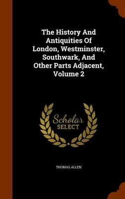 The History and Antiquities of London, Westminster, Southwark, and Other Parts Adjacent, Volume 2