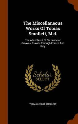 The Miscellaneous Works of Tobias Smollett, M.D. : The Adventures of Sir Lancelot Greaves. Travels Through France and Italy